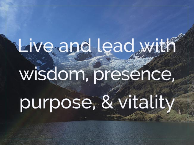 Live and Lead with Wisdom, Presence, Purpose, & Vitality